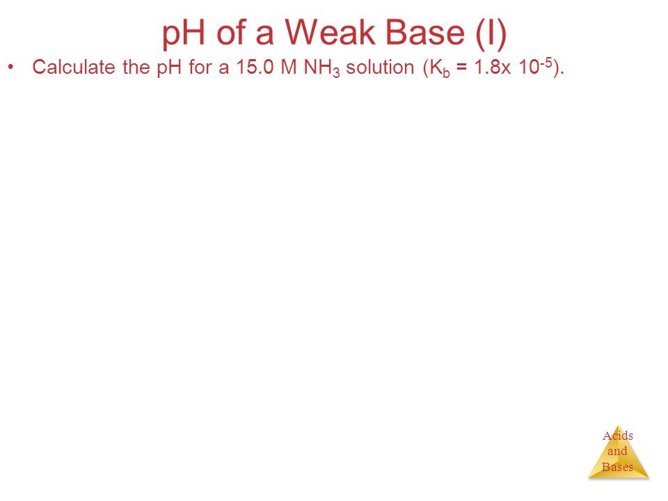 Acids and Bases pH of a Weak Base (I) Calculate the pH for a 15.0 M NH 3 solution (K b = 1.8x 10 -5 ).