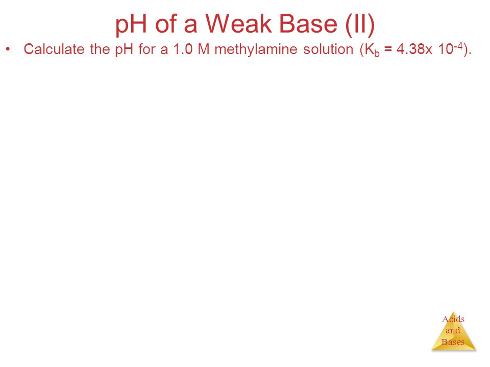 Acids and Bases pH of a Weak Base (II) Calculate the pH for a 1.0 M methylamine solution (K b = 4.38x ).