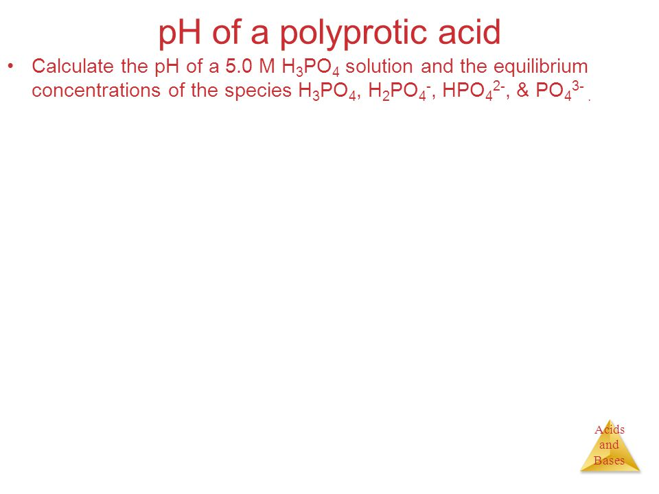 Acids and Bases pH of a polyprotic acid Calculate the pH of a 5.0 M H 3 PO 4 solution and the equilibrium concentrations of the species H 3 PO 4, H 2 PO 4 -, HPO 4 2-, & PO 4 3-.