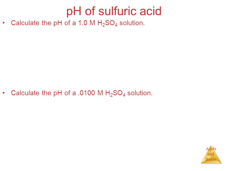 Acids and Bases pH of sulfuric acid Calculate the pH of a 1.0 M H 2 SO 4 solution. Calculate the pH of a.0100 M H 2 SO 4 solution.