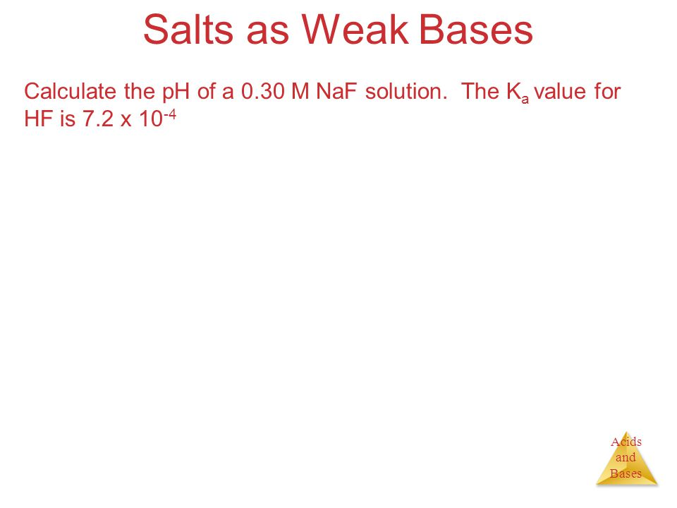 Acids and Bases Salts as Weak Bases Calculate the pH of a 0.30 M NaF solution. The K a value for HF is 7.2 x 10 -4