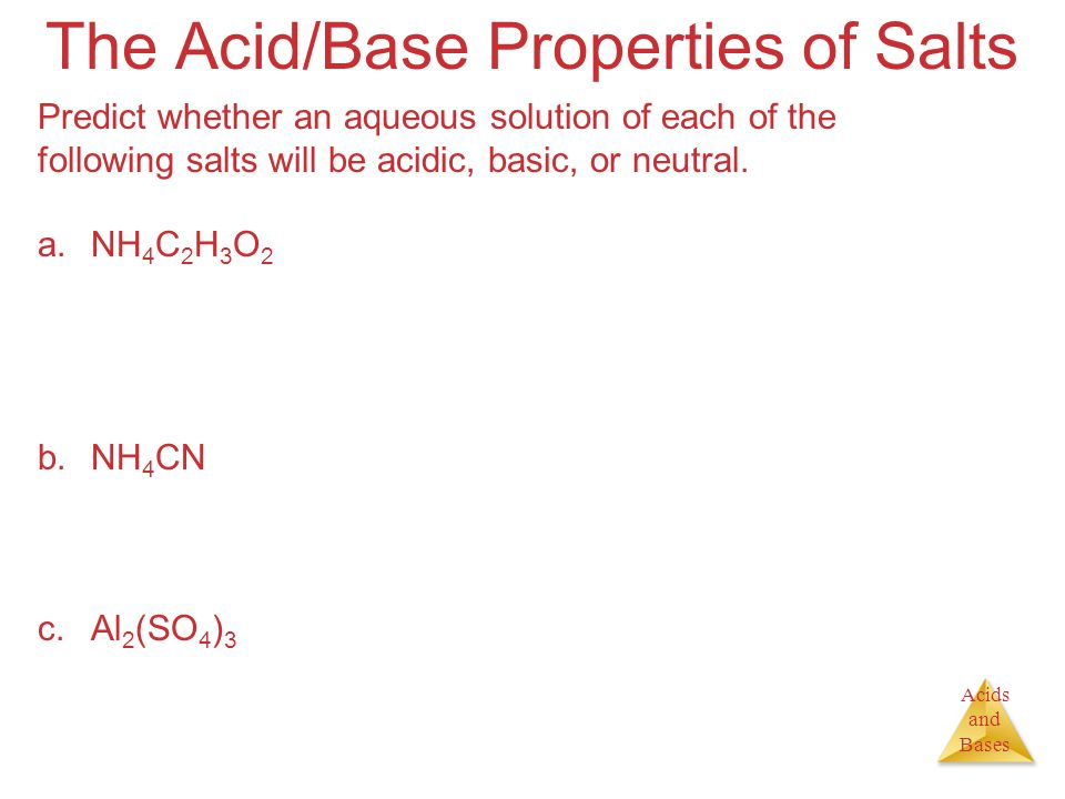 Acids and Bases The Acid/Base Properties of Salts Predict whether an aqueous solution of each of the following salts will be acidic, basic, or neutral.