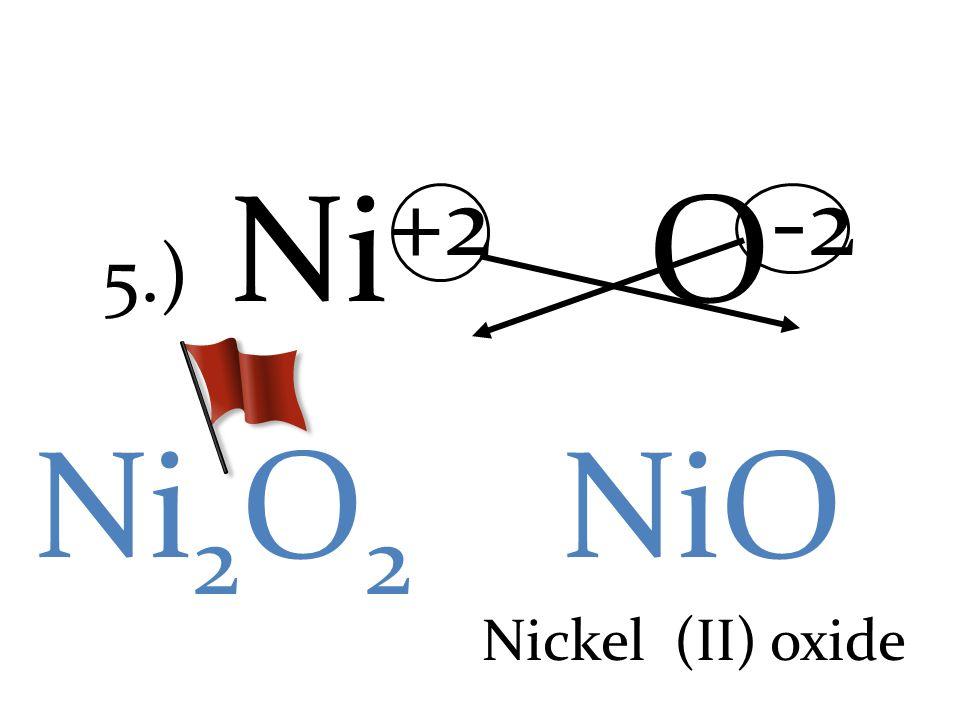 5.) Ni +2 O -2 Ni 2 O 2 NiO Nickel (II) oxide