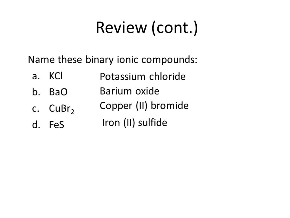 Review (cont.) Name these binary ionic compounds: a.KCl b.BaO c.CuBr 2 d.FeS Potassium chloride Barium oxide Copper (II) bromide Iron (II) sulfide