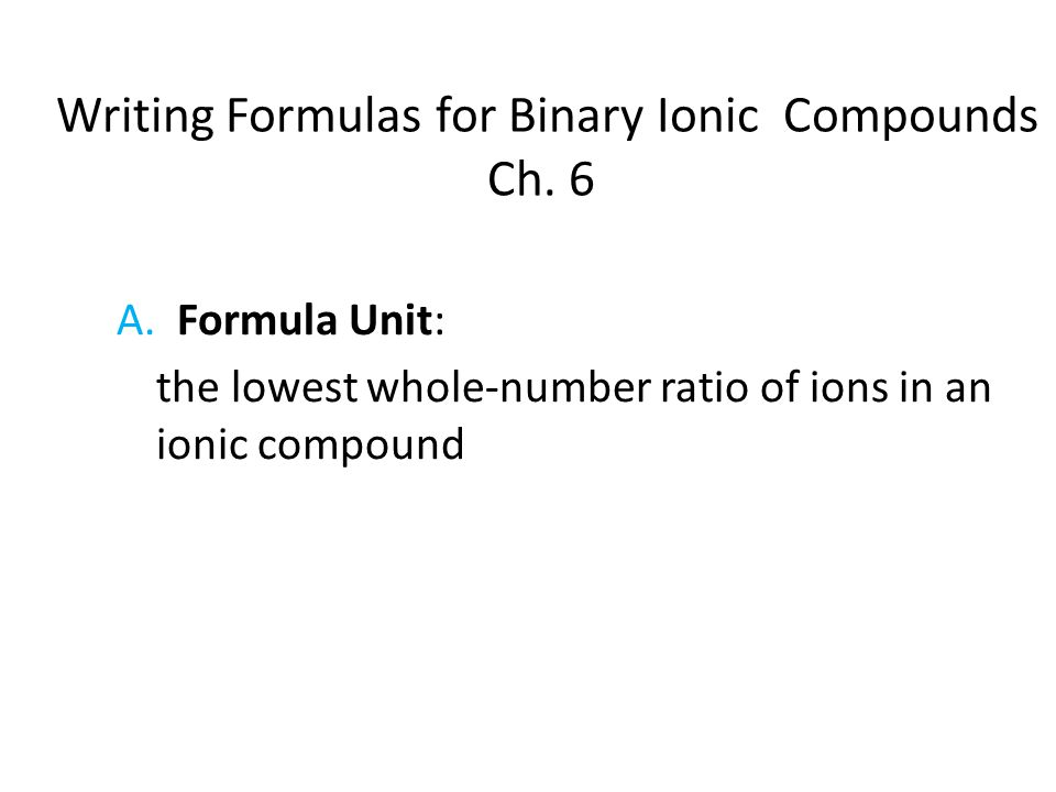 Writing Formulas for Binary Ionic Compounds Ch. 6 A. Formula Unit: the lowest whole-number ratio of ions in an ionic compound