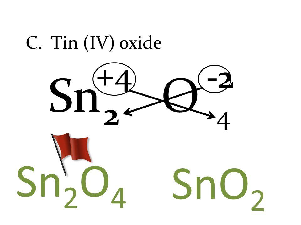 O C. Tin (IV) oxide Sn +4 Sn 2 O 4 SnO 2 4 2