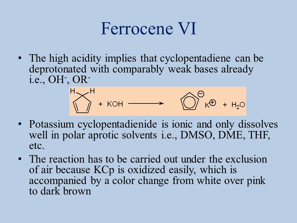 Ferrocene VII The actual synthesis of ferrocene is carried out in DMSO because FeCl 2 is ionic as well The non-polar ferrocene precipitates from the polar solution while potassium chloride remains dissolved in this solvent If a less polar solvent was used (i.e., THF, DME), the potassium chloride would precipitate while the ferrocene would remain in solution