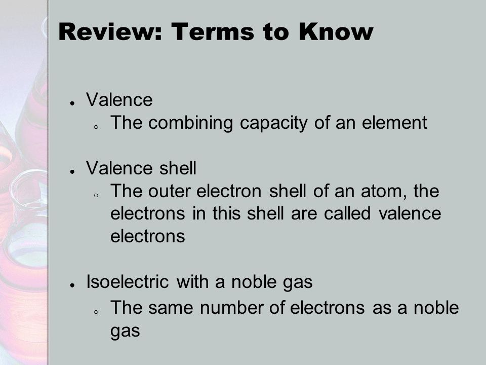 Review: Terms to Know ● Valence o The combining capacity of an element ● Valence shell o The outer electron shell of an atom, the electrons in this sh