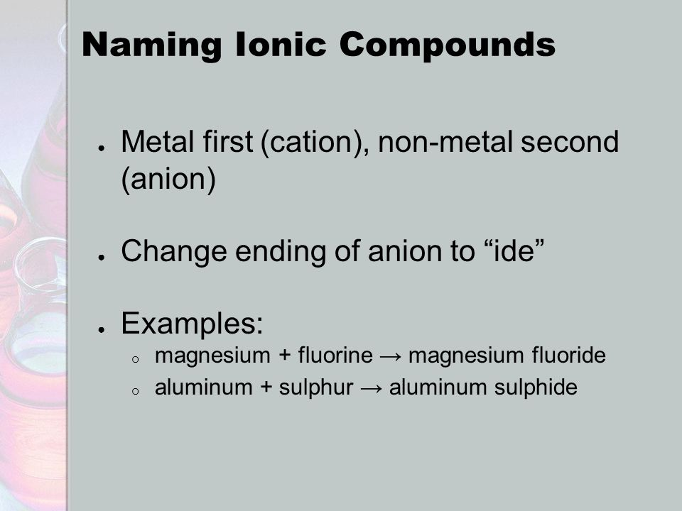 """Naming Ionic Compounds ● Metal first (cation), non-metal second (anion) ● Change ending of anion to """"ide"""" ● Examples: o magnesium + fluorine → magnesi"""
