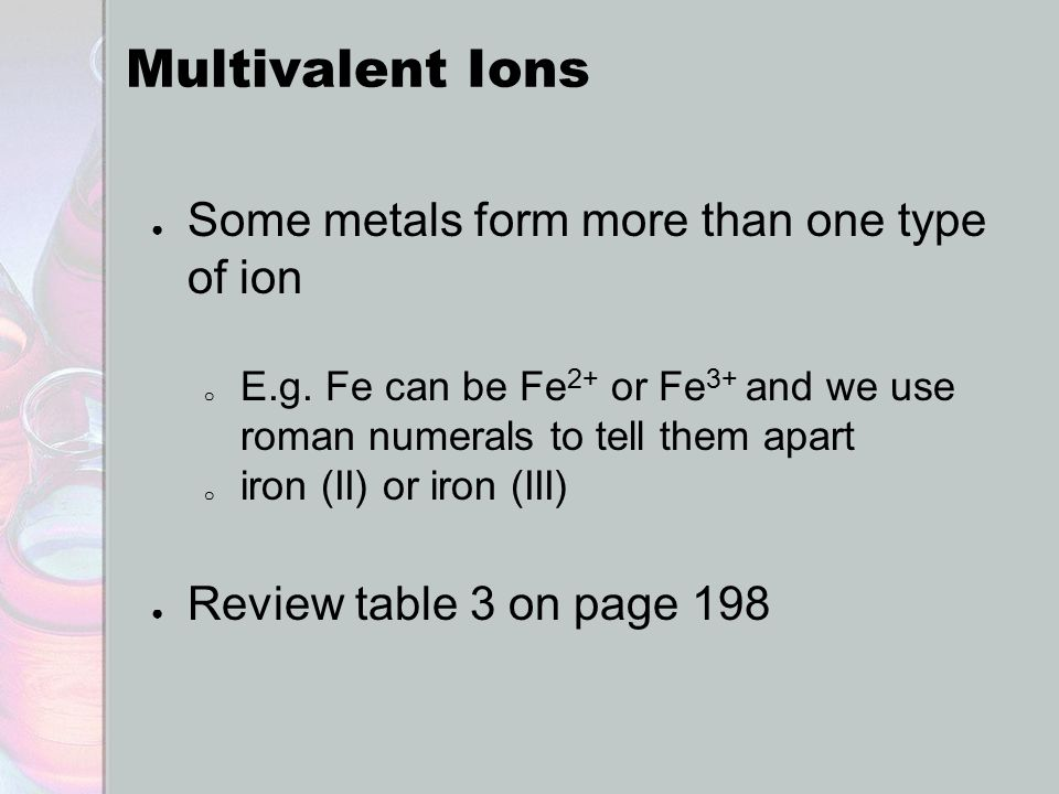Multivalent Ions ● Some metals form more than one type of ion o E.g.