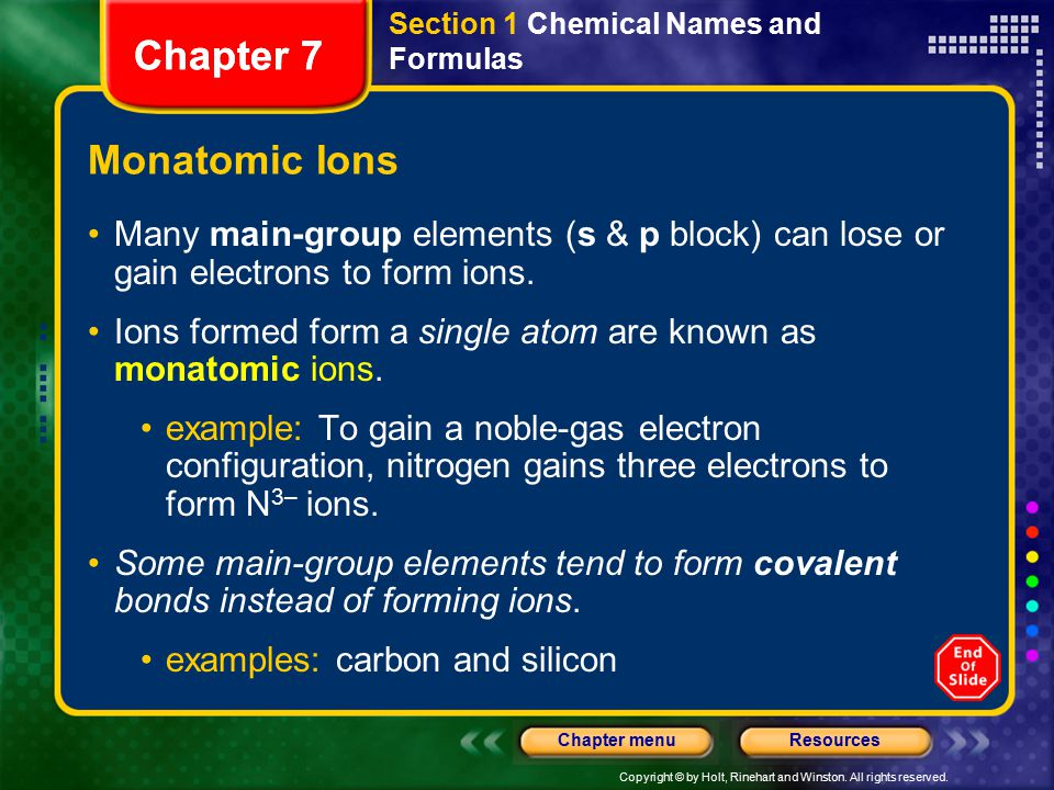 Copyright © by Holt, Rinehart and Winston. All rights reserved. ResourcesChapter menu Chapter 7 Monatomic Ions Many main-group elements (s & p block)