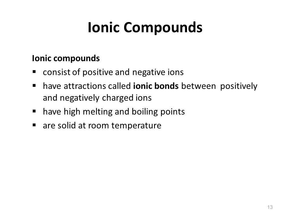 13 Ionic compounds  consist of positive and negative ions  have attractions called ionic bonds between positively and negatively charged ions  have high melting and boiling points  are solid at room temperature Ionic Compounds