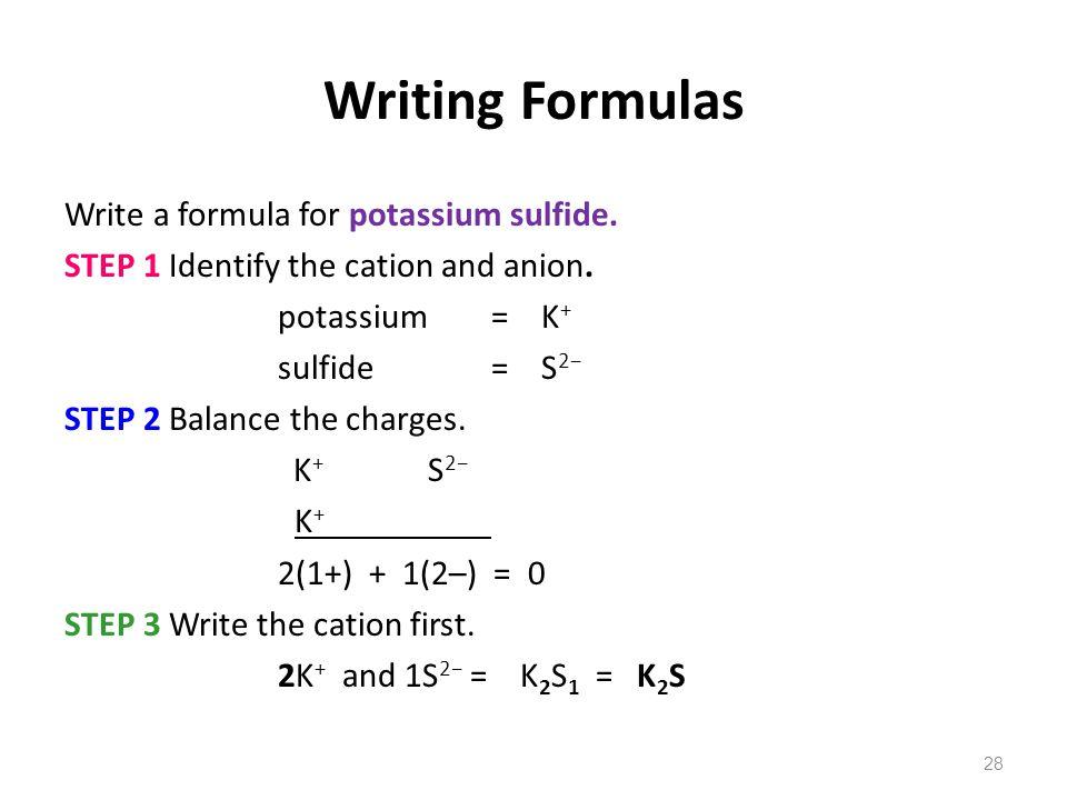 28 Writing Formulas Write a formula for potassium sulfide. STEP 1 Identify the cation and anion. potassium= K + sulfide = S 2− STEP 2 Balance the char