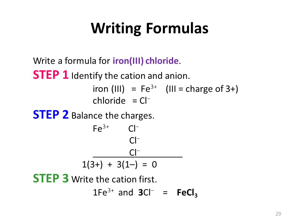 29 Writing Formulas Write a formula for iron(III) chloride. STEP 1 Identify the cation and anion. iron (III) = Fe 3+ (III = charge of 3+) chloride = C