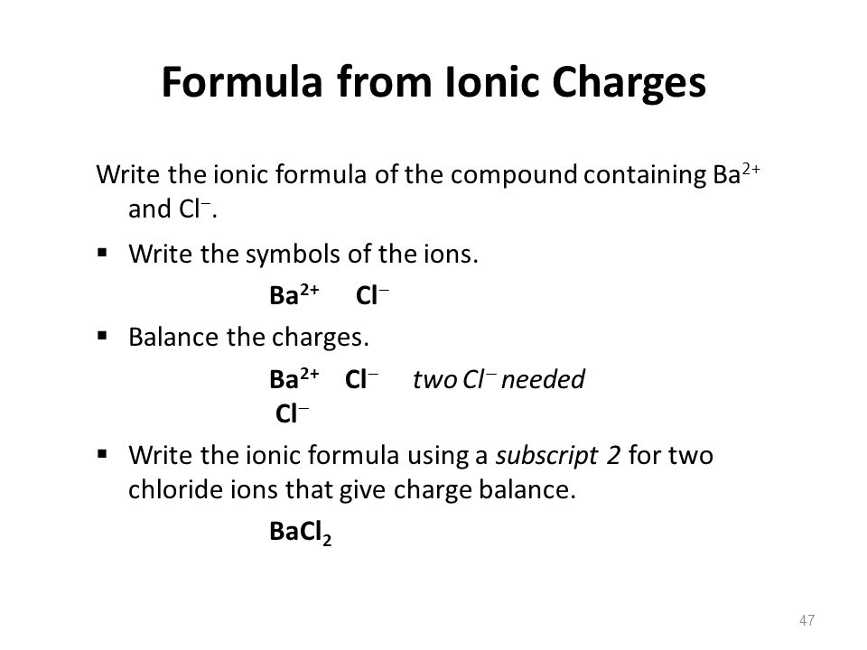 47 Write the ionic formula of the compound containing Ba 2+ and Cl .