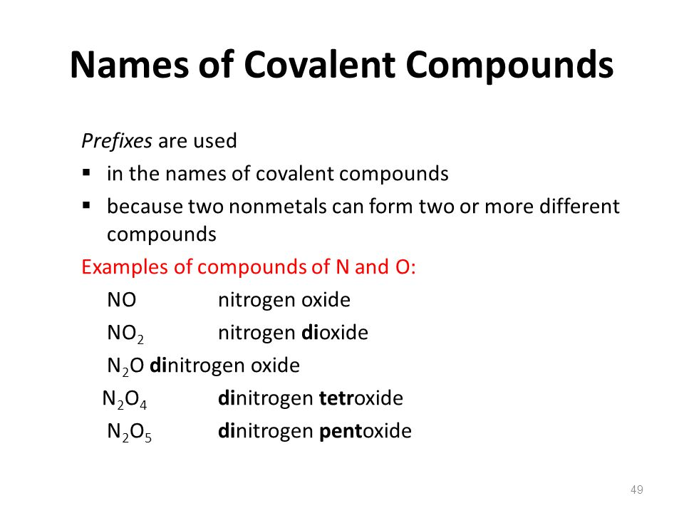 49 Names of Covalent Compounds Prefixes are used  in the names of covalent compounds  because two nonmetals can form two or more different compounds Examples of compounds of N and O: NO nitrogen oxide NO 2 nitrogen dioxide N 2 O dinitrogen oxide N 2 O 4 dinitrogen tetroxide N 2 O 5 dinitrogen pentoxide