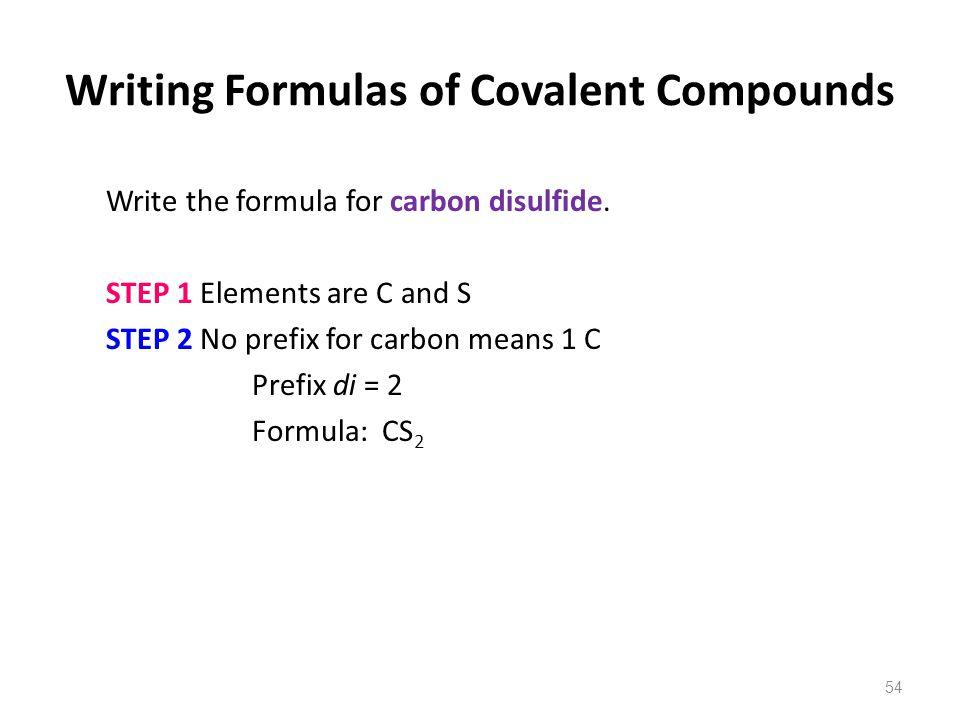 54 Write the formula for carbon disulfide. STEP 1 Elements are C and S STEP 2 No prefix for carbon means 1 C Prefix di = 2 Formula: CS 2 Writing Formu