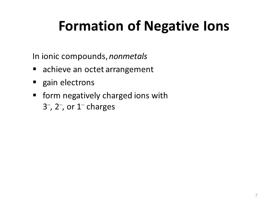 7 Formation of Negative Ions In ionic compounds, nonmetals  achieve an octet arrangement  gain electrons  form negatively charged ions with 3 –, 2 –, or 1 – charges