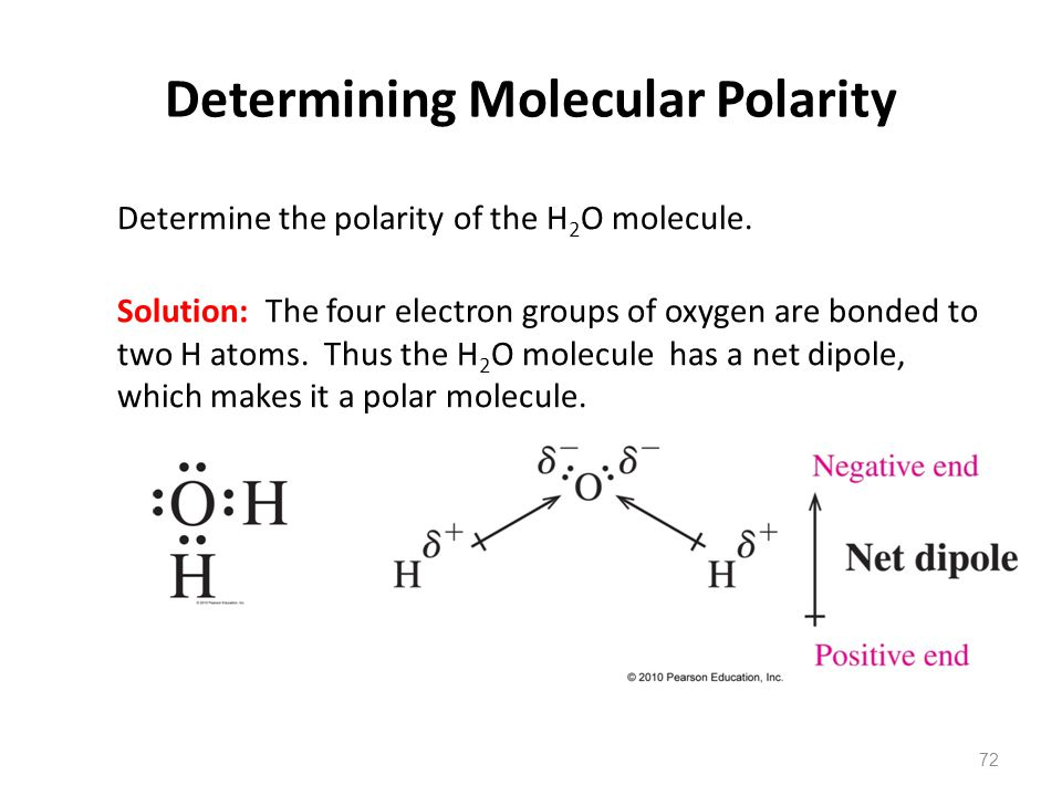 Determining Molecular Polarity Determine the polarity of the H 2 O molecule. Solution: The four electron groups of oxygen are bonded to two H atoms. T