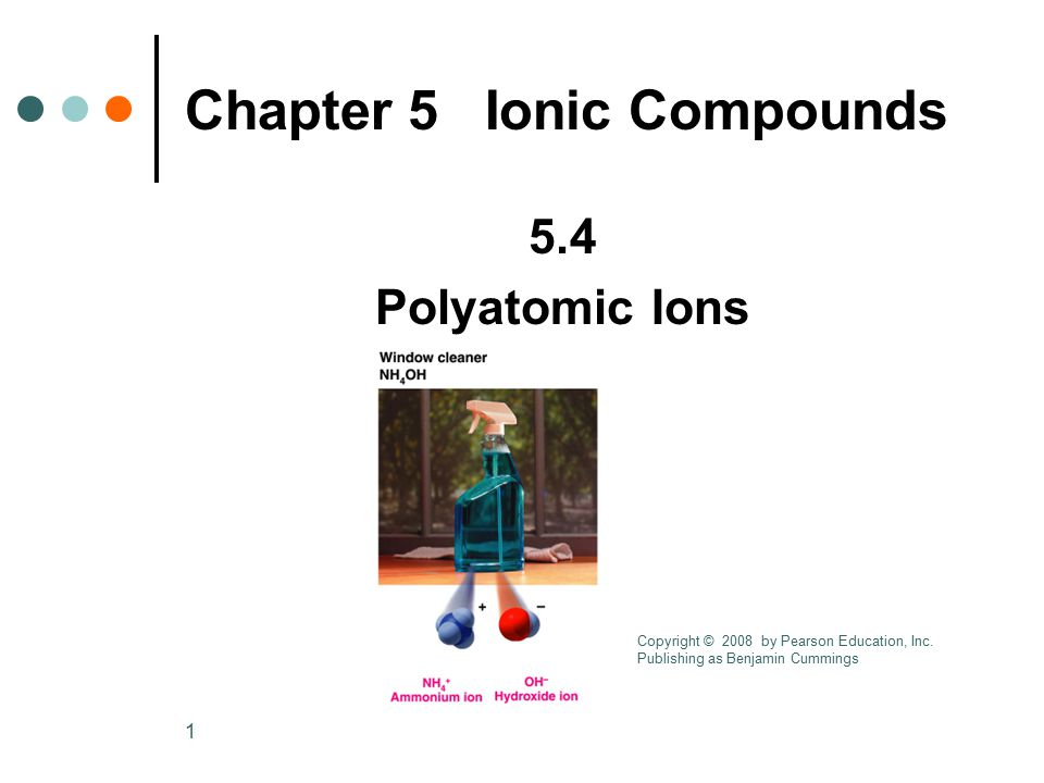 1 5.4 Polyatomic Ions Chapter 5 Ionic Compounds Copyright © 2008 by Pearson Education, Inc. Publishing as Benjamin Cummings