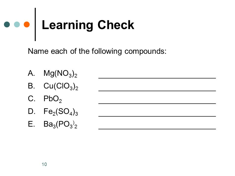 10 Learning Check Name each of the following compounds: A.Mg(NO 3 ) 2 B.Cu(ClO 3 ) 2 C.PbO 2 D.Fe 2 (SO 4 ) 3 E.Ba 3 (PO 3 ) 2