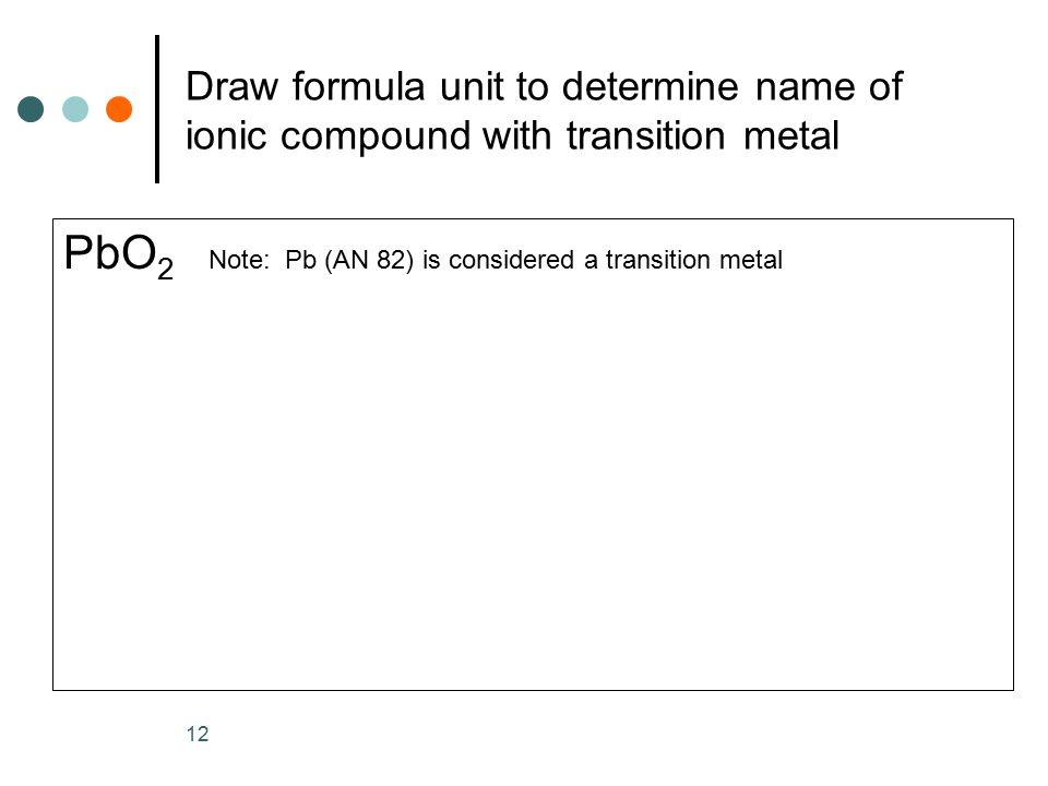 Draw formula unit to determine name of ionic compound with transition metal PbO 2 Note: Pb (AN 82) is considered a transition metal 12