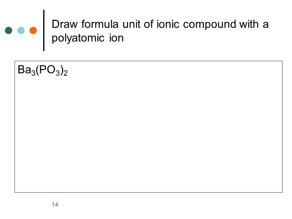 Draw formula unit of ionic compound with a polyatomic ion Ba 3 (PO 3 ) 2 14