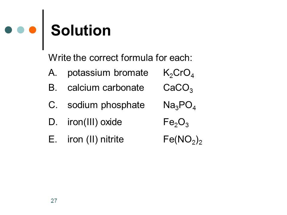 27 Solution Write the correct formula for each: A.potassium bromateK 2 CrO 4 B.calcium carbonateCaCO 3 C.sodium phosphateNa 3 PO 4 D.iron(III) oxideFe