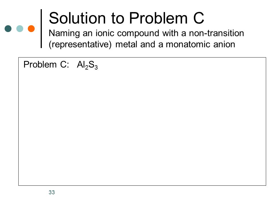 Solution to Problem C Naming an ionic compound with a non-transition (representative) metal and a monatomic anion Problem C: Al 2 S 3 33