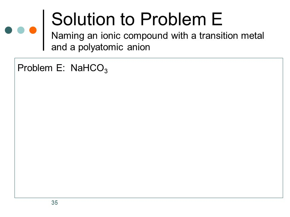 Solution to Problem E Naming an ionic compound with a transition metal and a polyatomic anion Problem E: NaHCO 3 35