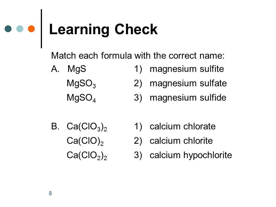 8 Match each formula with the correct name: A. MgS1) magnesium sulfite MgSO 3 2) magnesium sulfate MgSO 4 3) magnesium sulfide B. Ca(ClO 3 ) 2 1) calc