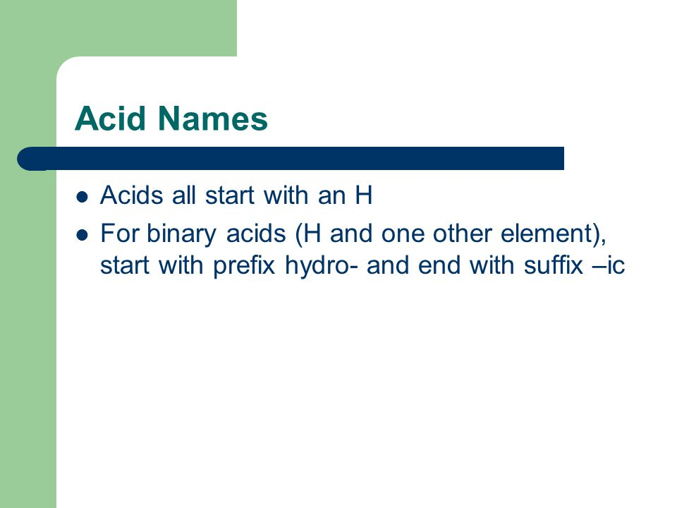 Acid Names Acids all start with an H For binary acids (H and one other element), start with prefix hydro- and end with suffix –ic