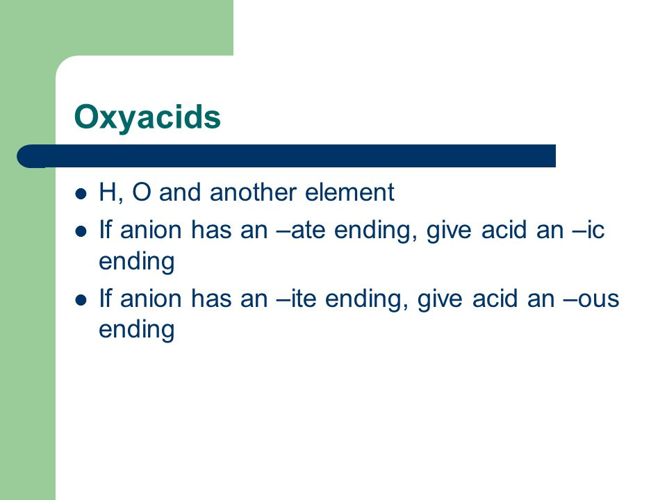 Oxyacids H, O and another element If anion has an –ate ending, give acid an –ic ending If anion has an –ite ending, give acid an –ous ending
