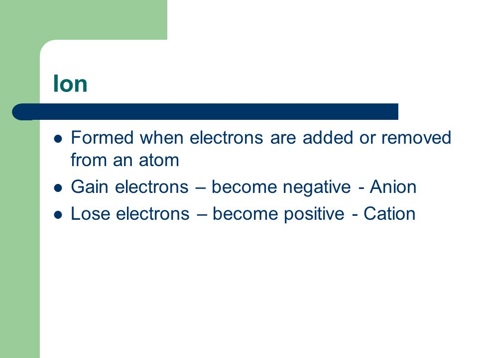 Ion Formed when electrons are added or removed from an atom Gain electrons – become negative - Anion Lose electrons – become positive - Cation