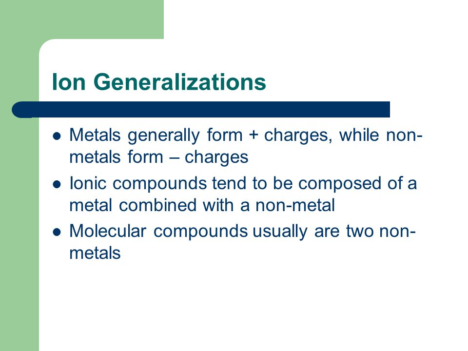 Ion Generalizations Metals generally form + charges, while non- metals form – charges Ionic compounds tend to be composed of a metal combined with a non-metal Molecular compounds usually are two non- metals
