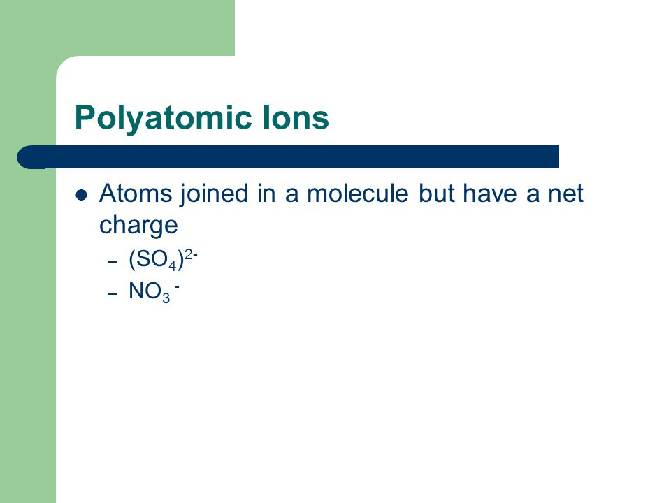 Polyatomic Ions Atoms joined in a molecule but have a net charge – (SO 4 ) 2- – NO 3 -