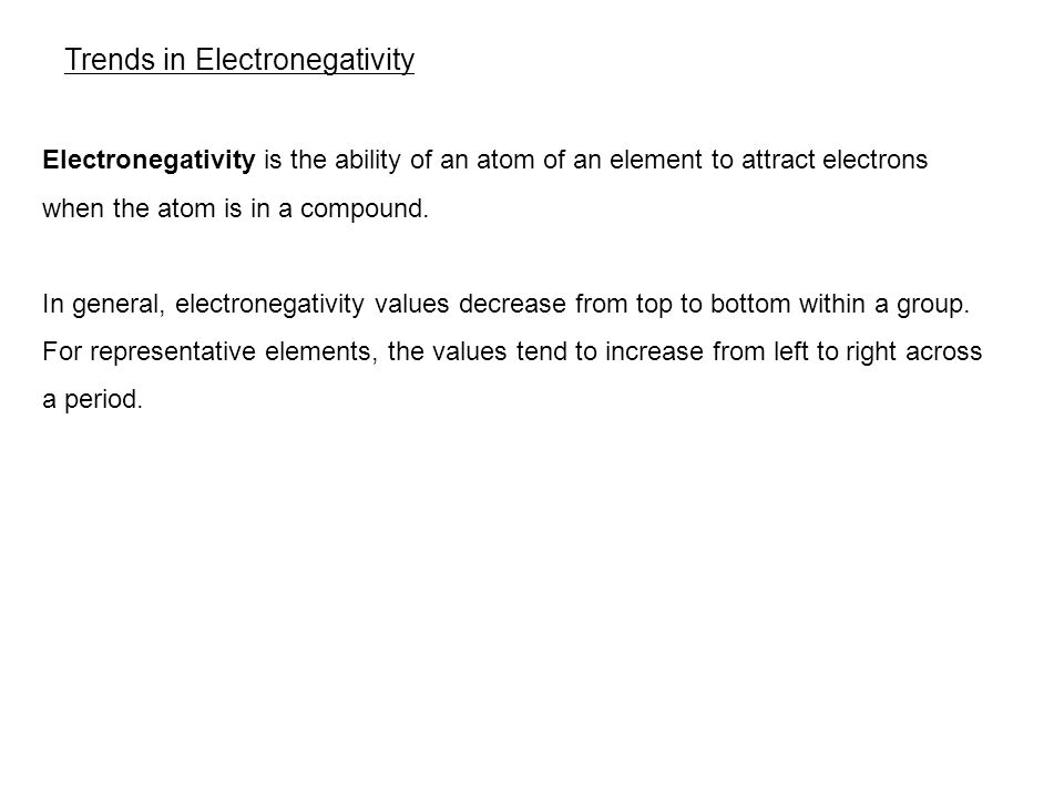 6.3 Trends in Electronegativity Electronegativity is the ability of an atom of an element to attract electrons when the atom is in a compound.