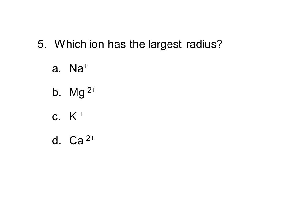 6.3 Section Quiz 5. Which ion has the largest radius? a.Na + b.Mg 2+ c.K + d.Ca 2+