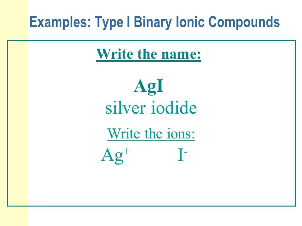 Examples: Type I Binary Ionic Compounds Write the name: AgI silver iodide Write the ions: Ag + I-I-