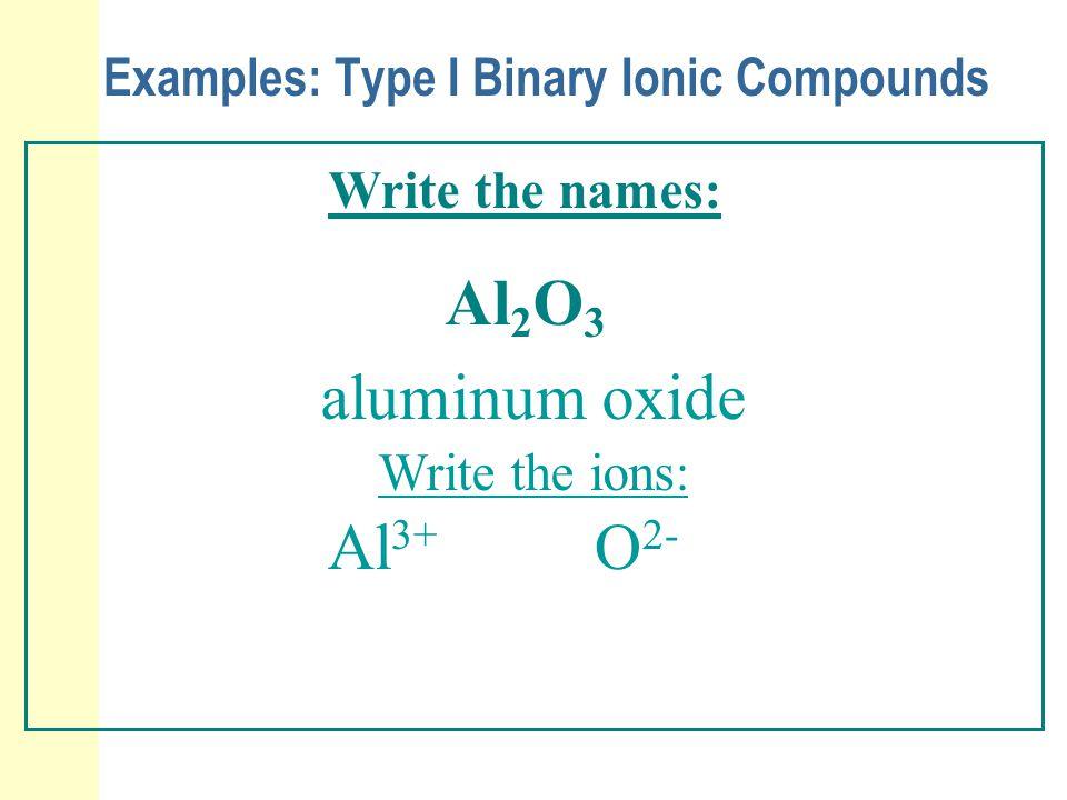 Examples: Type I Binary Ionic Compounds Write the names: Al 2 O 3 aluminum oxide Write the ions: Al 3+ O 2-