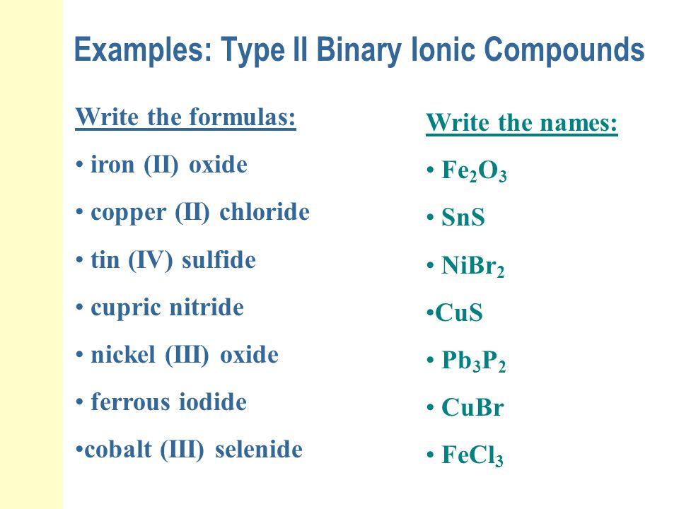Examples: Type II Binary Ionic Compounds Write the formulas: iron (II) oxide copper (II) chloride tin (IV) sulfide cupric nitride nickel (III) oxide f