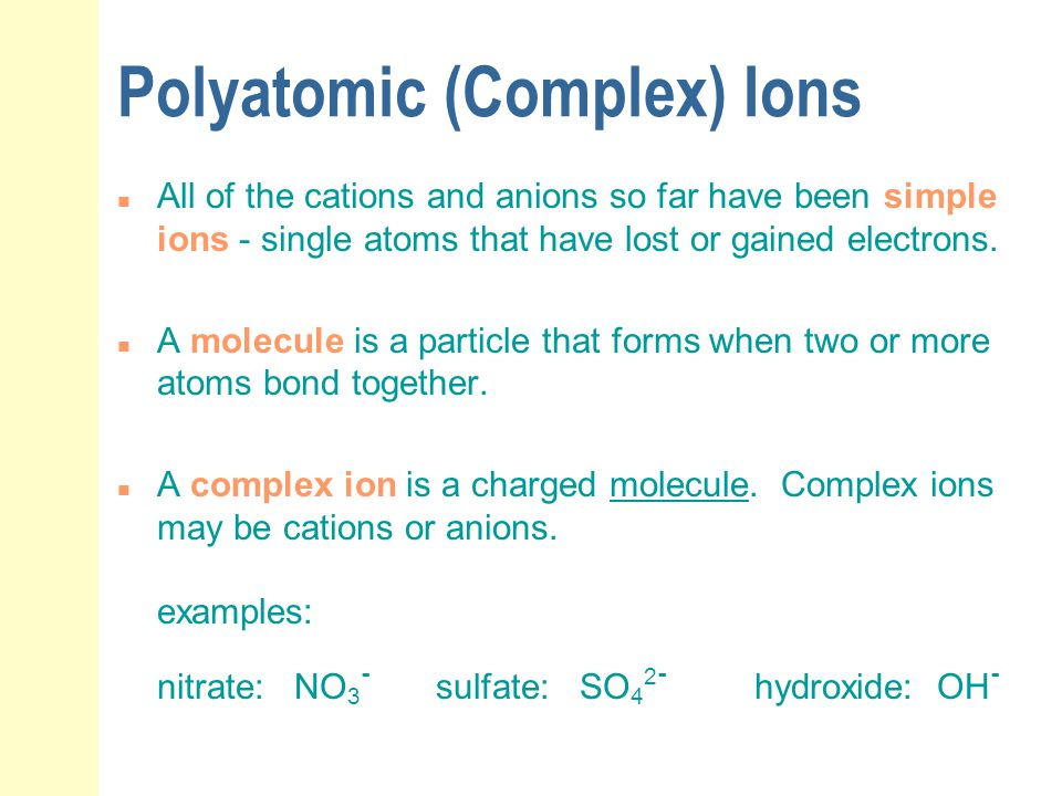 Polyatomic (Complex) Ions n All of the cations and anions so far have been simple ions - single atoms that have lost or gained electrons. n A molecule