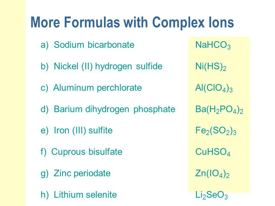 More Formulas with Complex Ions a) Sodium bicarbonateNaHCO 3 b) Nickel (II) hydrogen sulfideNi(HS) 2 c) Aluminum perchlorateAl(ClO 4 ) 3 d) Barium dih