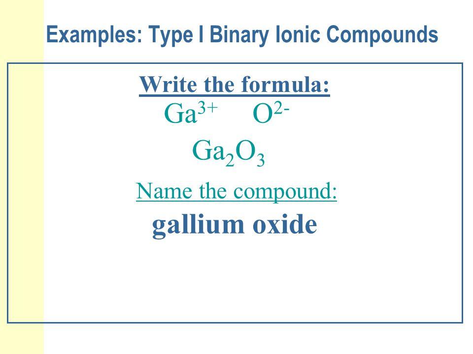 Examples: Type I Binary Ionic Compounds Write the formula: Ga 3+ O 2- Ga 2 O 3 Name the compound: gallium oxide
