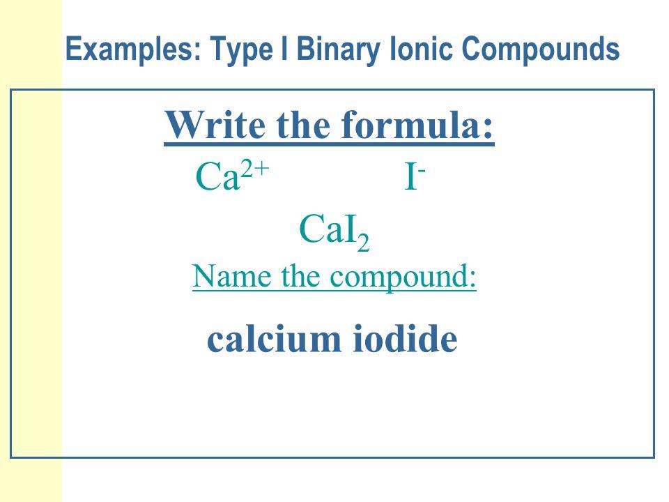 Examples: Type I Binary Ionic Compounds Write the formula: Ca 2+ I-I- CaI 2 calcium iodide Name the compound: