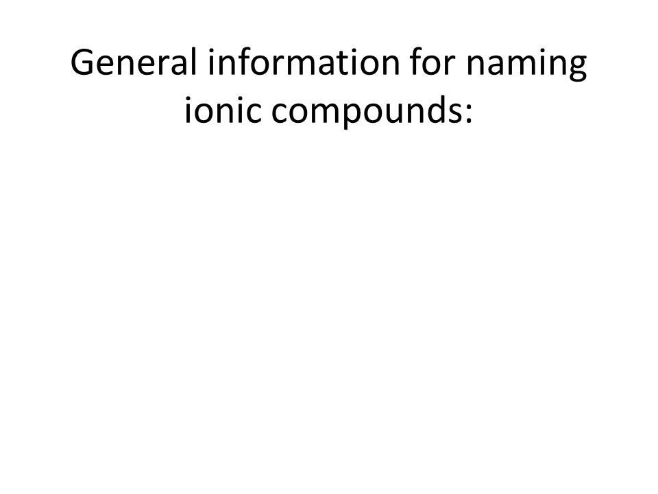 Naming ionic compounds: Remember that those are compounds that have a metal first in the formula*, and then a _______________________________________.