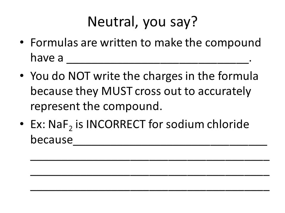 Writing Formulas for Ionic Compounds from Names Formulas of ionic compounds are determined from the charges on the ions Na + F  Na + + F -  NaF Sodium atom + fluoride ion sodium fluoride Charge balance: 1+ + 1- = 0