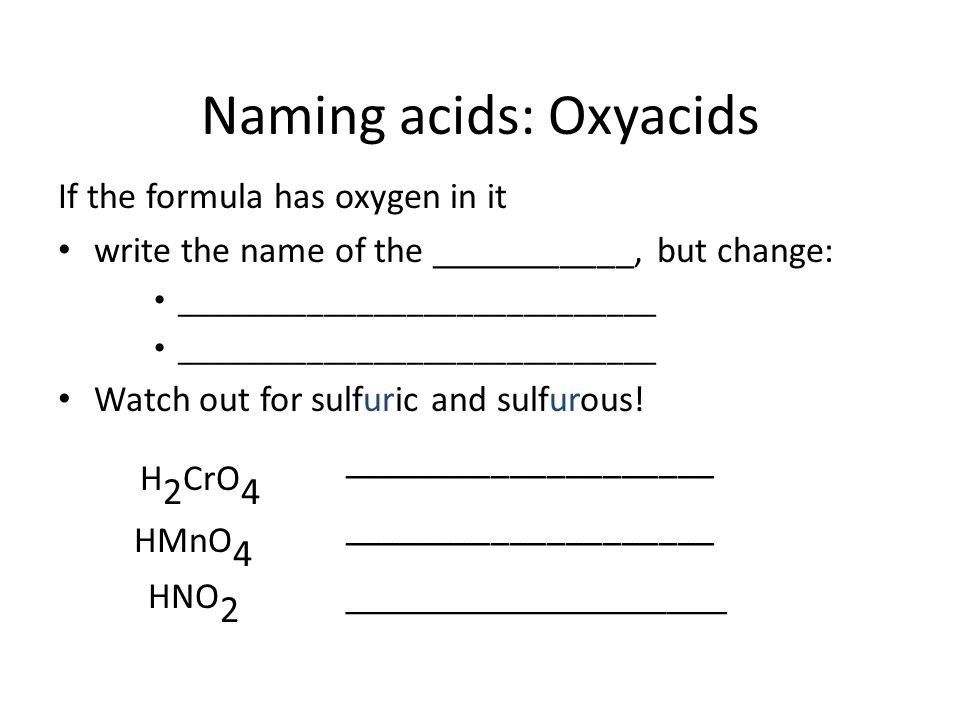 Naming acids: Non-oxy acids If the acid ________________________ add the prefix ____________- change the suffix -________________ HCl_______________________ H 2 S _______________________ HCN _______________________