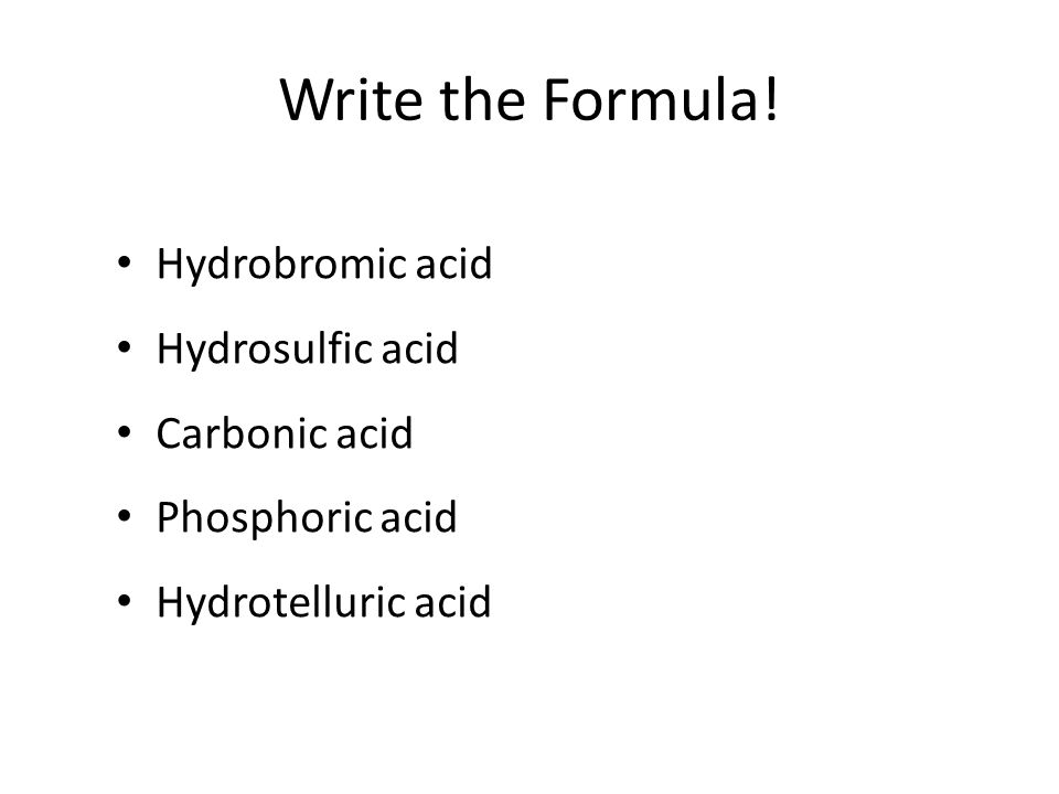 Formulas of Acids Backwards from names. If it has hydro- in the name: – _____________________________ – Anion ends in ____________ No hydro, anion end