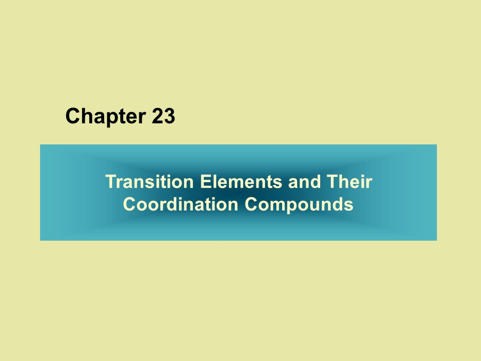 The Transition Elements and Their Coordination Compounds 23.1 Properties of the Transition Elements 23.2 The Inner Transition Elements 23.3 Coordination Compounds 23.4 Theoretical Basis for the Bonding and Properties of Complexes